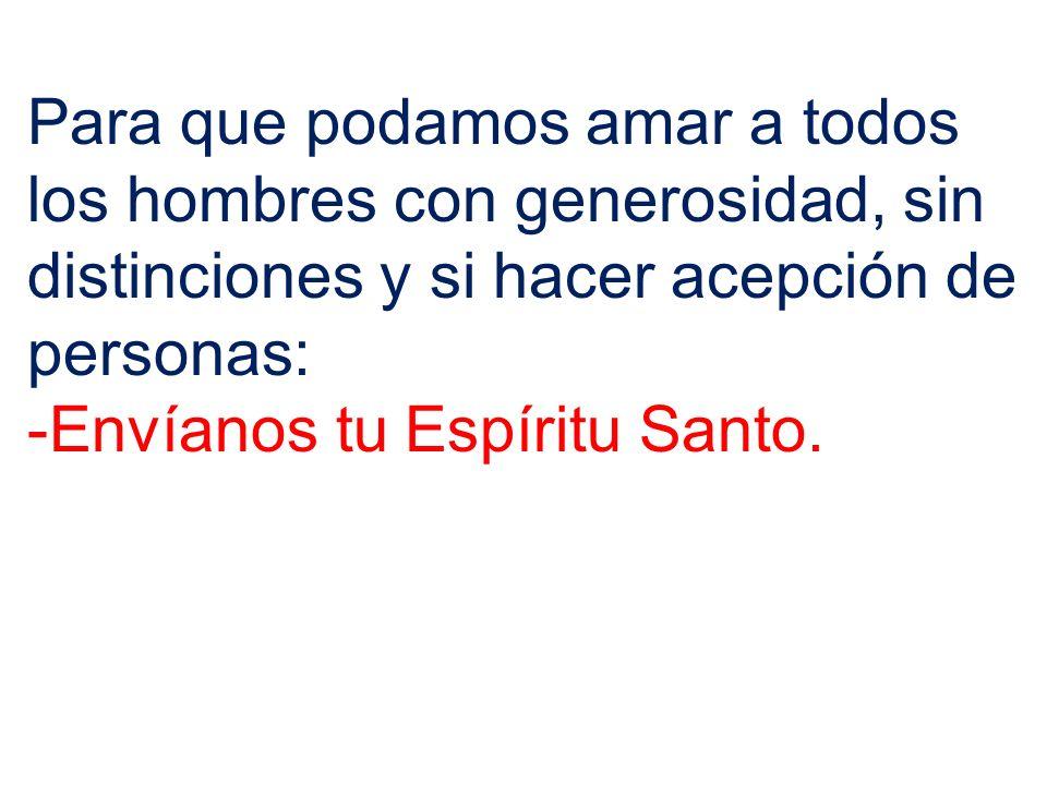 Para que podamos amar a todos los hombres con generosidad, sin distinciones y si hacer acepción de personas: -Envíanos tu Espíritu Santo.