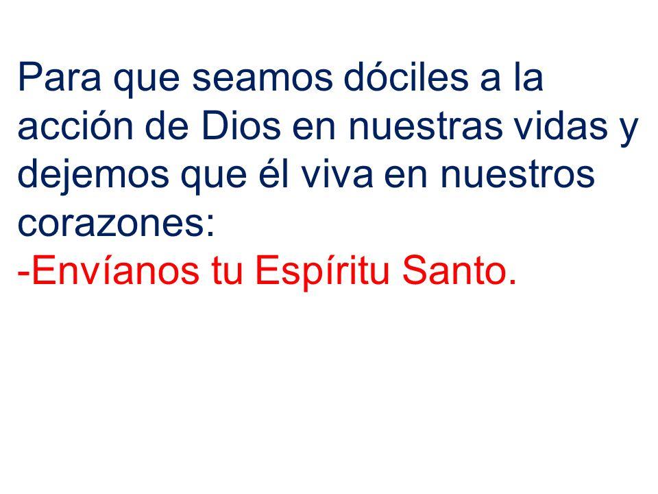 Para que seamos dóciles a la acción de Dios en nuestras vidas y dejemos que él viva en nuestros corazones: -Envíanos tu Espíritu Santo.