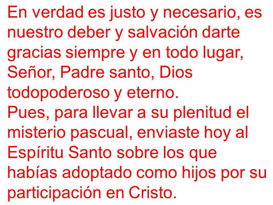 En verdad es justo y necesario, es nuestro deber y salvación darte gracias siempre y en todo lugar, Señor, Padre santo, Dios todopoderoso y eterno. Pu