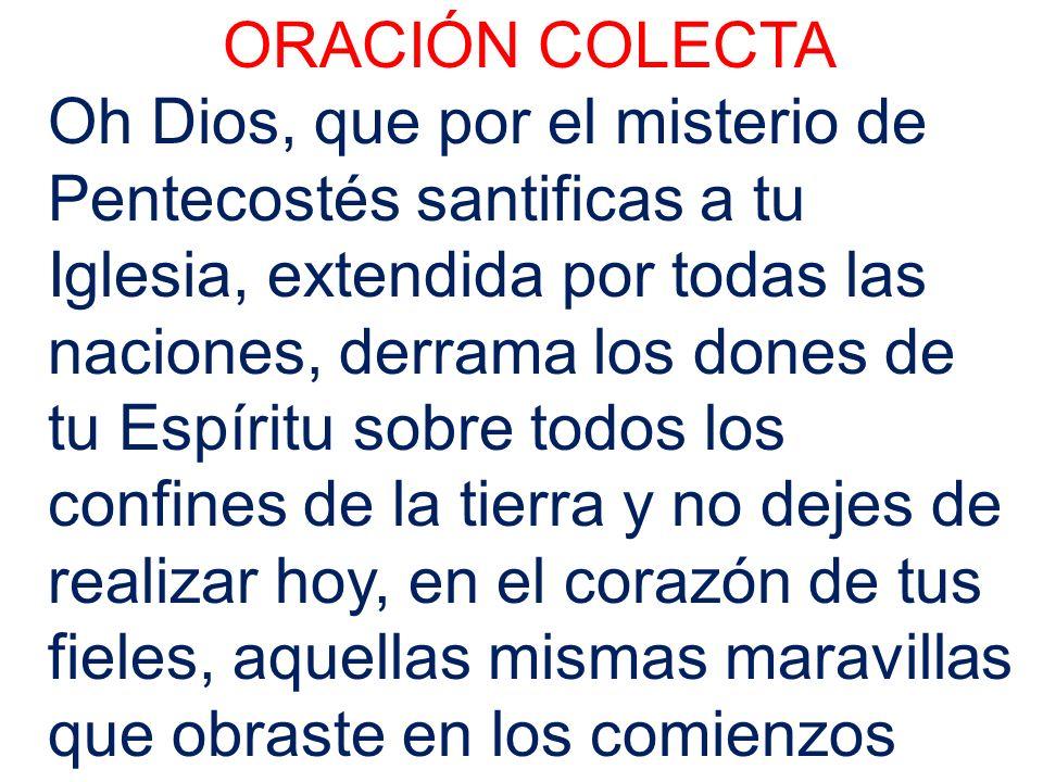 ORACIÓN COLECTA Oh Dios, que por el misterio de Pentecostés santificas a tu Iglesia, extendida por todas las naciones, derrama los dones de tu Espírit