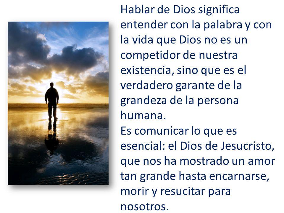 Hablar de Dios significa entender con la palabra y con la vida que Dios no es un competidor de nuestra existencia, sino que es el verdadero garante de la grandeza de la persona humana.