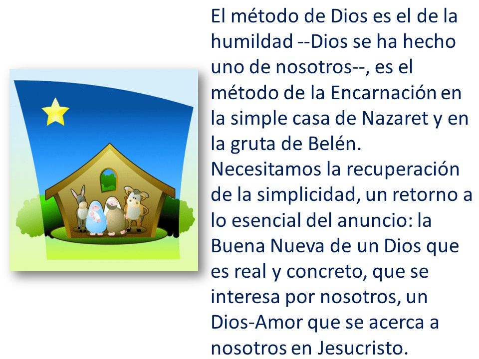 El método de Dios es el de la humildad --Dios se ha hecho uno de nosotros--, es el método de la Encarnación en la simple casa de Nazaret y en la gruta de Belén.