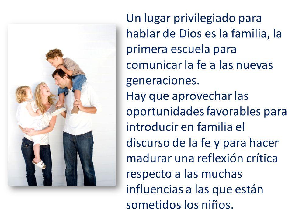 Un lugar privilegiado para hablar de Dios es la familia, la primera escuela para comunicar la fe a las nuevas generaciones.