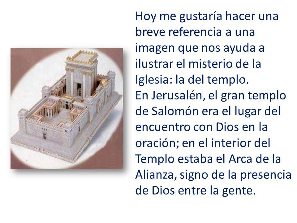 Hoy me gustaría hacer una breve referencia a una imagen que nos ayuda a ilustrar el misterio de la Iglesia: la del templo. En Jerusalén, el gran templ