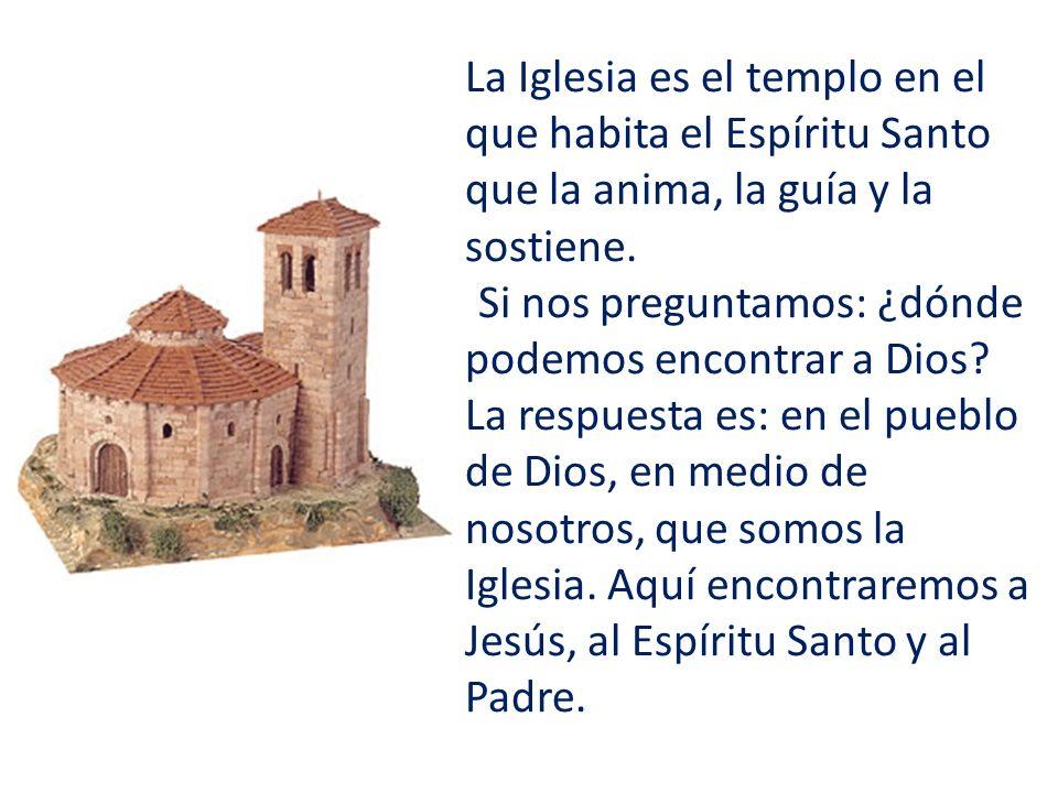 La Iglesia es el templo en el que habita el Espíritu Santo que la anima, la guía y la sostiene. Si nos preguntamos: ¿dónde podemos encontrar a Dios? L