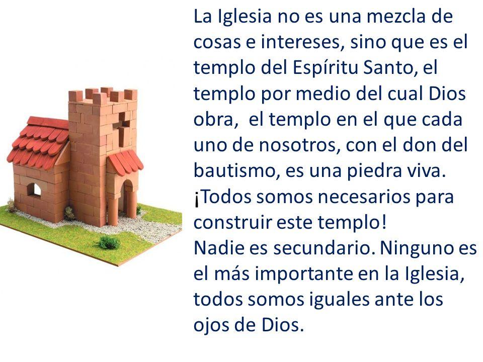 La Iglesia no es una mezcla de cosas e intereses, sino que es el templo del Espíritu Santo, el templo por medio del cual Dios obra, el templo en el qu