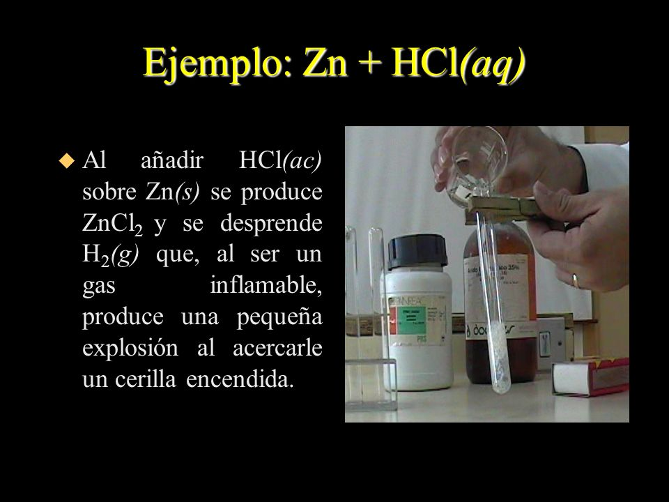 Ejemplo: Zn + HCl(aq) u Al añadir HCl(ac) sobre Zn(s) se produce ZnCl 2 y se desprende H 2 (g) que, al ser un gas inflamable, produce una pequeña expl