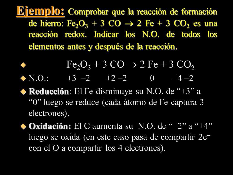 Ejemplo: Comprobar que la reacción de formación de hierro: Fe 2 O 3 + 3 CO 2 Fe + 3 CO 2 es una reacción redox. Indicar los N.O. de todos los elemento