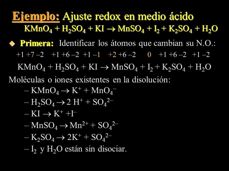 Ejemplo: Ajuste redox en medio ácido KMnO 4 + H 2 SO 4 + KI MnSO 4 + I 2 + K 2 SO 4 + H 2 O u Primera: u Primera: Identificar los átomos que cambian s