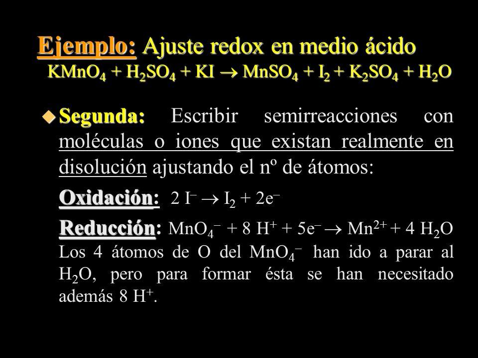 Ejemplo: Ajuste redox en medio ácido KMnO 4 + H 2 SO 4 + KI MnSO 4 + I 2 + K 2 SO 4 + H 2 O u Segunda: u Segunda: Escribir semirreacciones con molécul