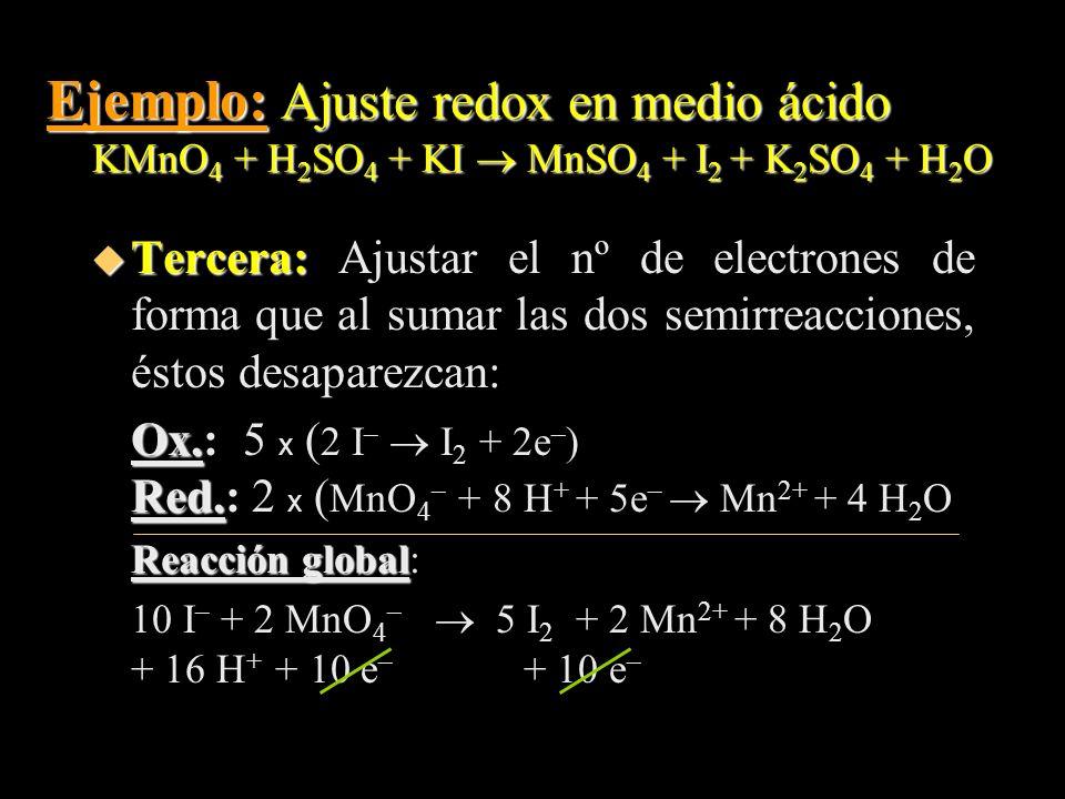 Ejemplo: Ajuste redox en medio ácido KMnO 4 + H 2 SO 4 + KI MnSO 4 + I 2 + K 2 SO 4 + H 2 O u Tercera: u Tercera: Ajustar el nº de electrones de forma