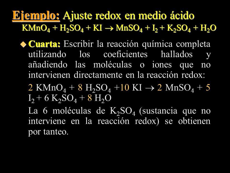 Ejemplo: Ajuste redox en medio ácido KMnO 4 + H 2 SO 4 + KI MnSO 4 + I 2 + K 2 SO 4 + H 2 O u Cuarta: u Cuarta: Escribir la reacción química completa