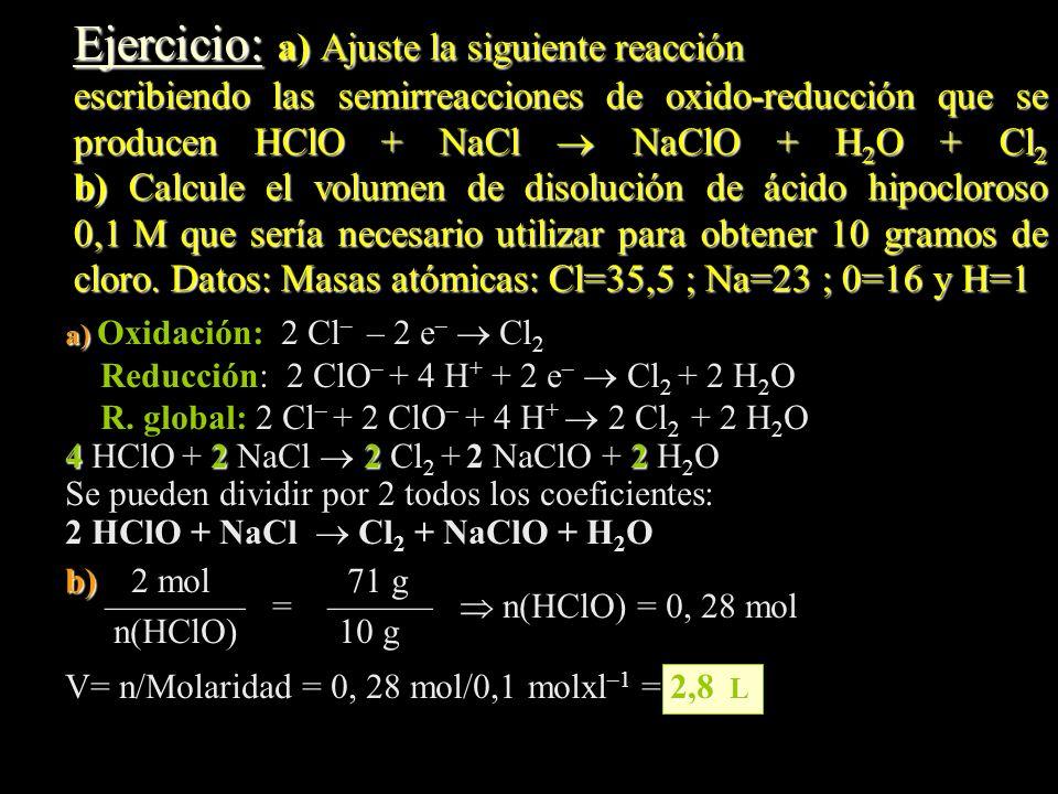 Ejercicio: a) Ajuste la siguiente reacción escribiendo las semirreacciones de oxido-reducción que se producen HClO + NaCl NaClO + H 2 O + Cl 2 b) Calc