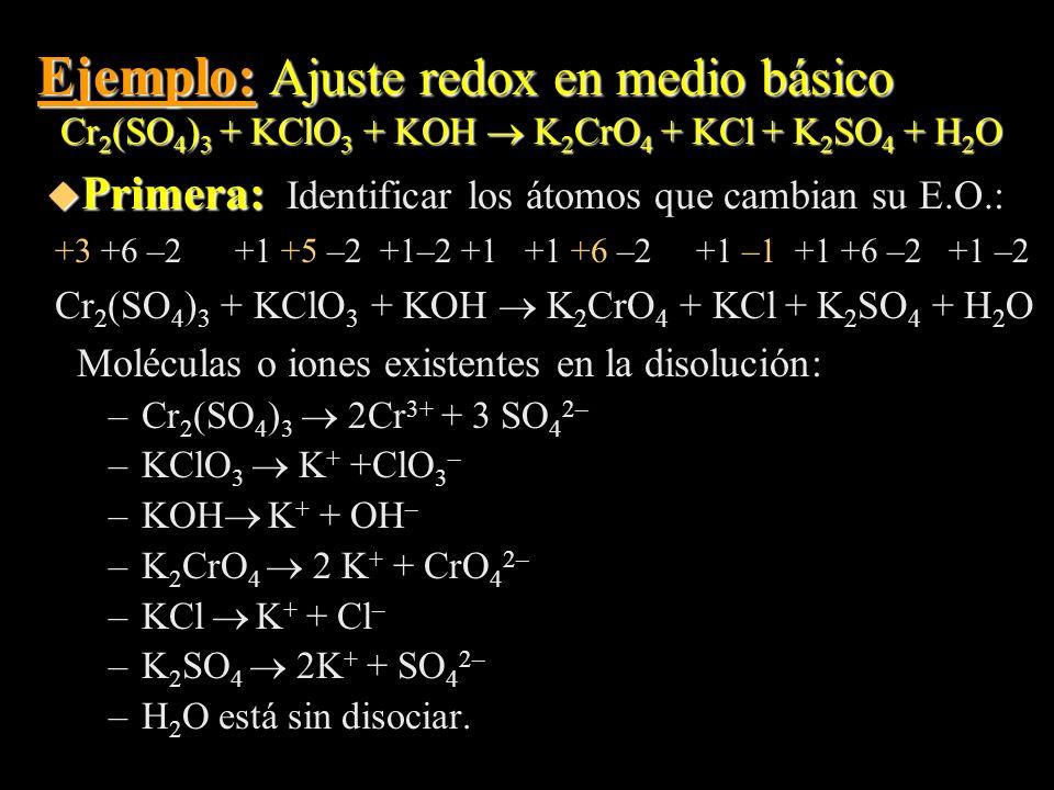 Ejemplo: Ajuste redox en medio básico Cr 2 (SO 4 ) 3 + KClO 3 + KOH K 2 CrO 4 + KCl + K 2 SO 4 + H 2 O u Primera: u Primera: Identificar los átomos qu