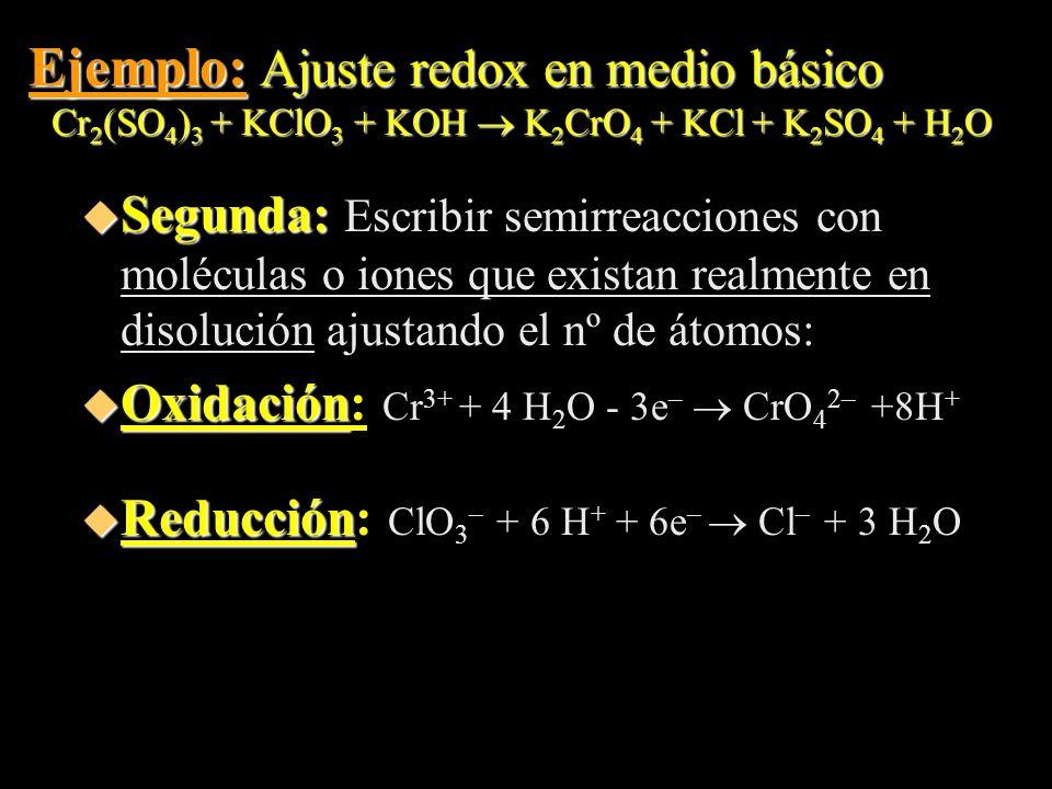 Ejemplo: Ajuste redox en medio básico Cr 2 (SO 4 ) 3 + KClO 3 + KOH K 2 CrO 4 + KCl + K 2 SO 4 + H 2 O u Segunda: u Segunda: Escribir semirreacciones