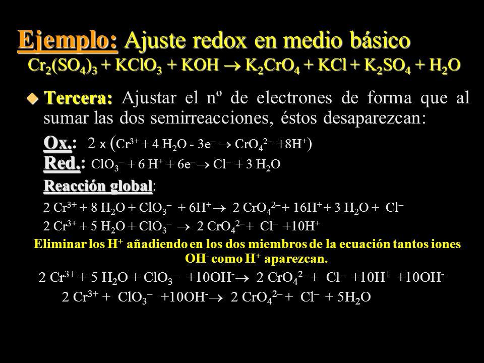 Ejemplo: Ajuste redox en medio básico Cr 2 (SO 4 ) 3 + KClO 3 + KOH K 2 CrO 4 + KCl + K 2 SO 4 + H 2 O u Tercera: u Tercera: Ajustar el nº de electron