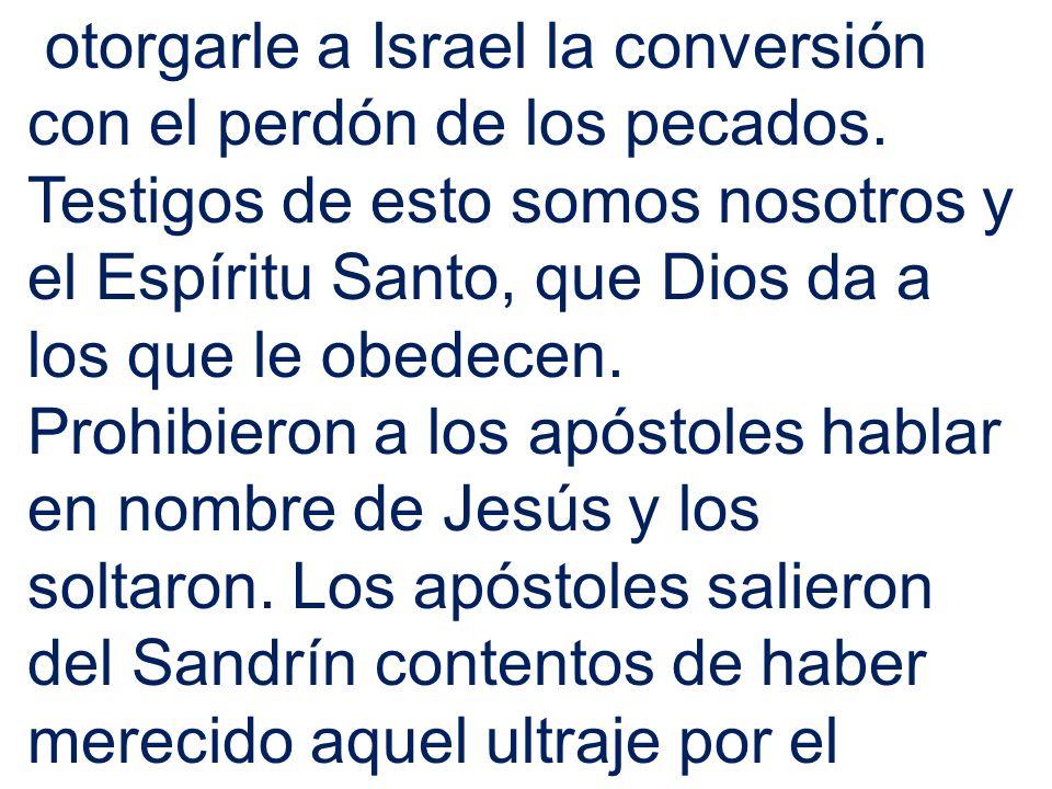 otorgarle a Israel la conversión con el perdón de los pecados. Testigos de esto somos nosotros y el Espíritu Santo, que Dios da a los que le obedecen.