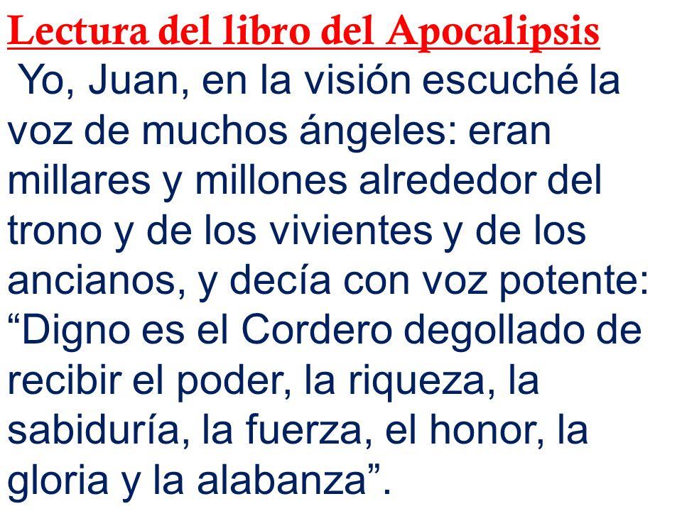 Lectura del libro del Apocalipsis Yo, Juan, en la visión escuché la voz de muchos ángeles: eran millares y millones alrededor del trono y de los vivie
