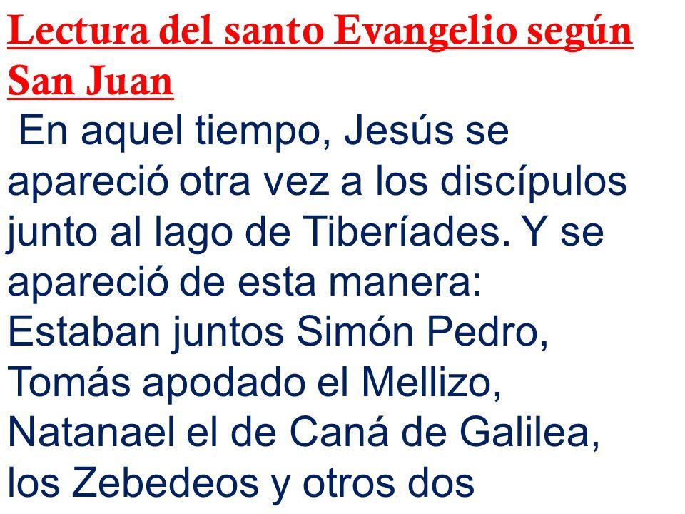 Lectura del santo Evangelio según San Juan En aquel tiempo, Jesús se apareció otra vez a los discípulos junto al lago de Tiberíades. Y se apareció de