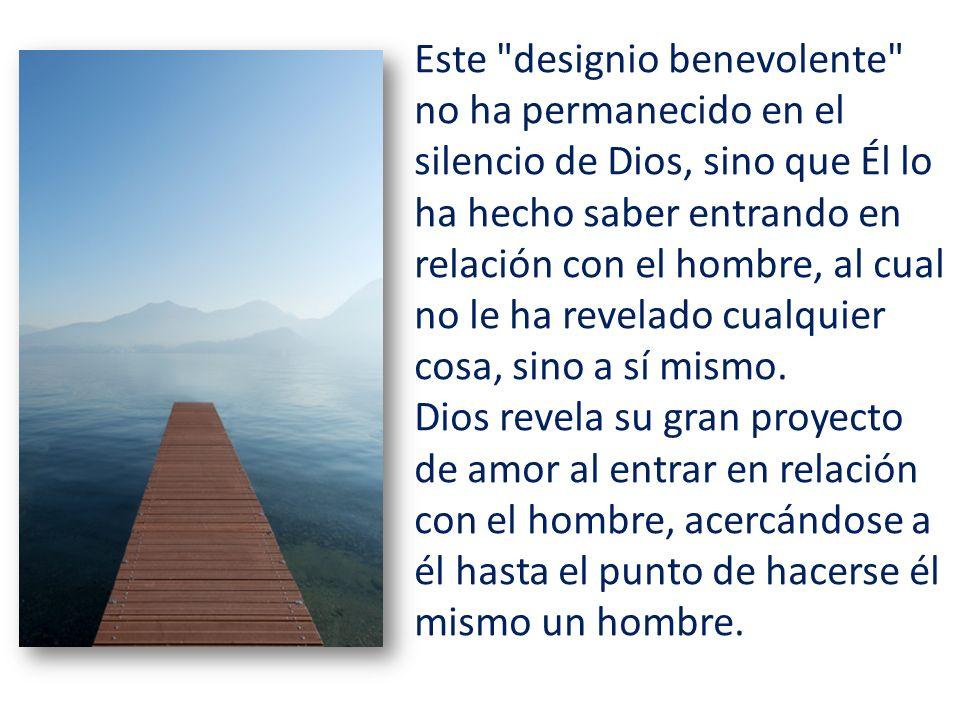 Este designio benevolente no ha permanecido en el silencio de Dios, sino que Él lo ha hecho saber entrando en relación con el hombre, al cual no le ha revelado cualquier cosa, sino a sí mismo.