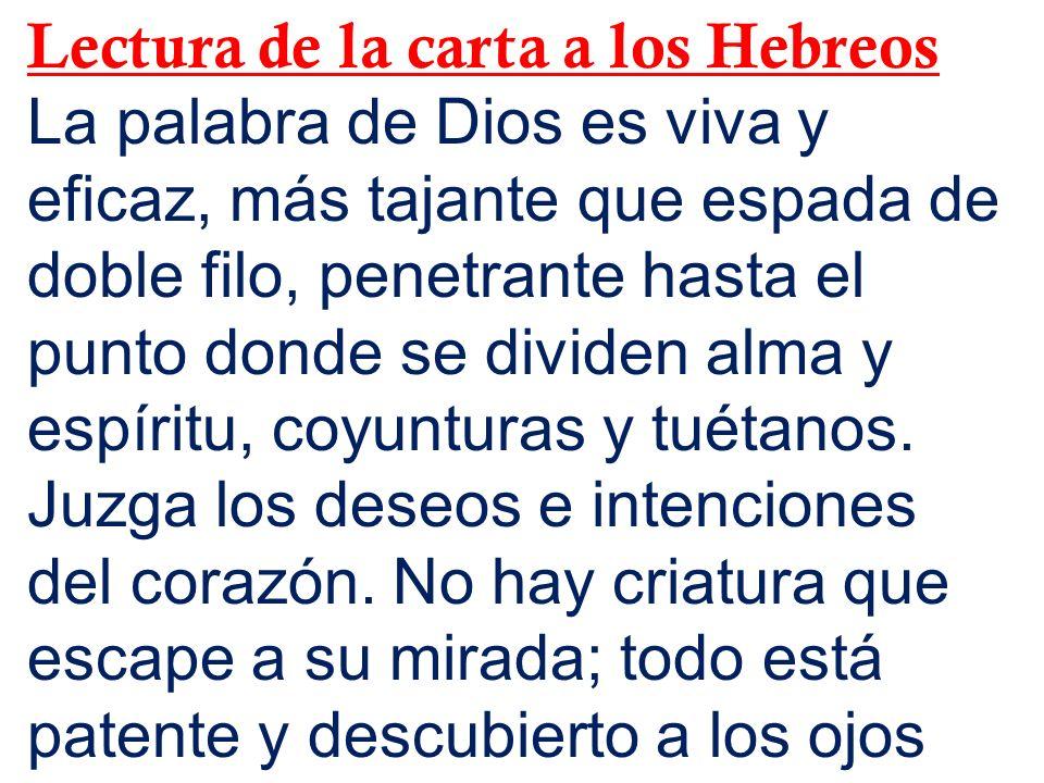 Lectura de la carta a los Hebreos La palabra de Dios es viva y eficaz, más tajante que espada de doble filo, penetrante hasta el punto donde se divide