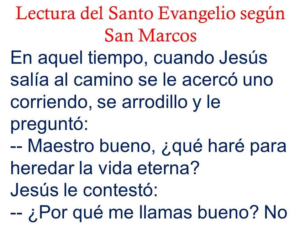 Lectura del Santo Evangelio según San Marcos En aquel tiempo, cuando Jesús salía al camino se le acercó uno corriendo, se arrodillo y le preguntó: --