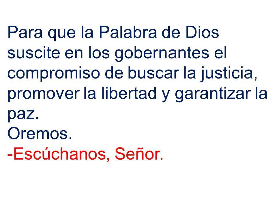 Para que la Palabra de Dios suscite en los gobernantes el compromiso de buscar la justicia, promover la libertad y garantizar la paz. Oremos. -Escúcha