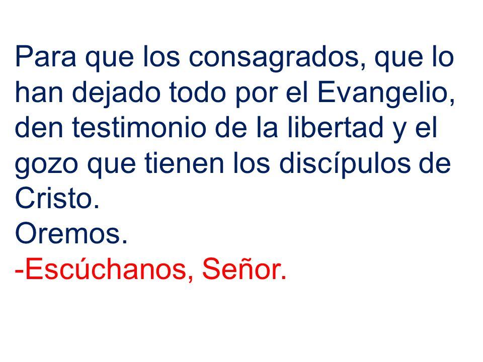 Para que los consagrados, que lo han dejado todo por el Evangelio, den testimonio de la libertad y el gozo que tienen los discípulos de Cristo. Oremos