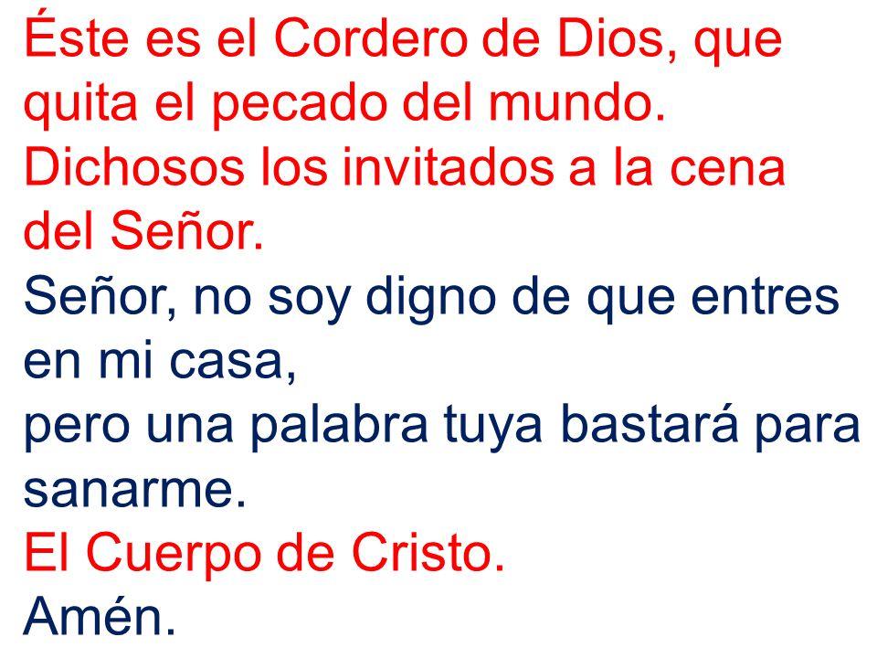Éste es el Cordero de Dios, que quita el pecado del mundo. Dichosos los invitados a la cena del Señor. Señor, no soy digno de que entres en mi casa, p