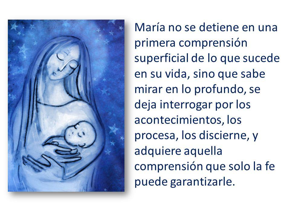 María no se detiene en una primera comprensión superficial de lo que sucede en su vida, sino que sabe mirar en lo profundo, se deja interrogar por los