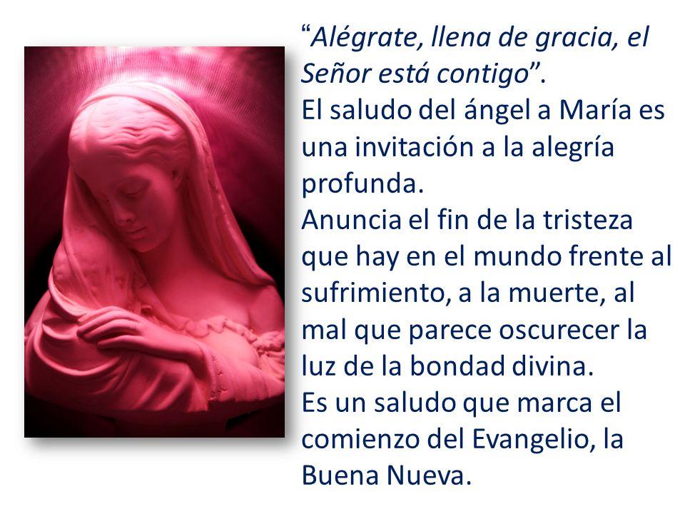 Alégrate, llena de gracia, el Señor está contigo. El saludo del ángel a María es una invitación a la alegría profunda. Anuncia el fin de la tristeza q