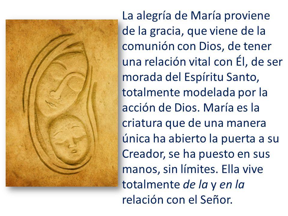 La alegría de María proviene de la gracia, que viene de la comunión con Dios, de tener una relación vital con Él, de ser morada del Espíritu Santo, totalmente modelada por la acción de Dios.