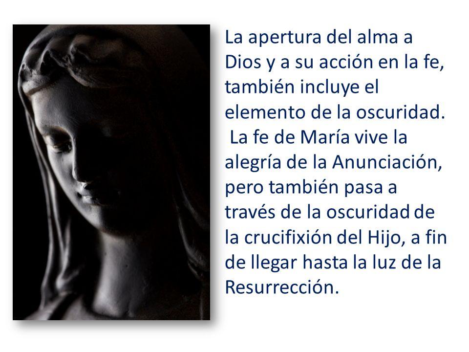 La apertura del alma a Dios y a su acción en la fe, también incluye el elemento de la oscuridad. La fe de María vive la alegría de la Anunciación, per