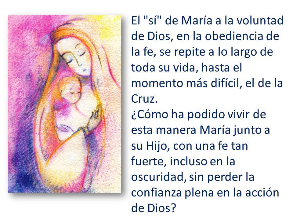 El sí de María a la voluntad de Dios, en la obediencia de la fe, se repite a lo largo de toda su vida, hasta el momento más difícil, el de la Cruz.