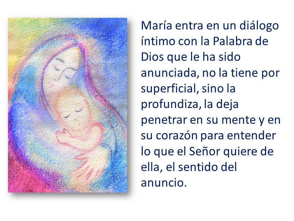María entra en un diálogo íntimo con la Palabra de Dios que le ha sido anunciada, no la tiene por superficial, sino la profundiza, la deja penetrar en
