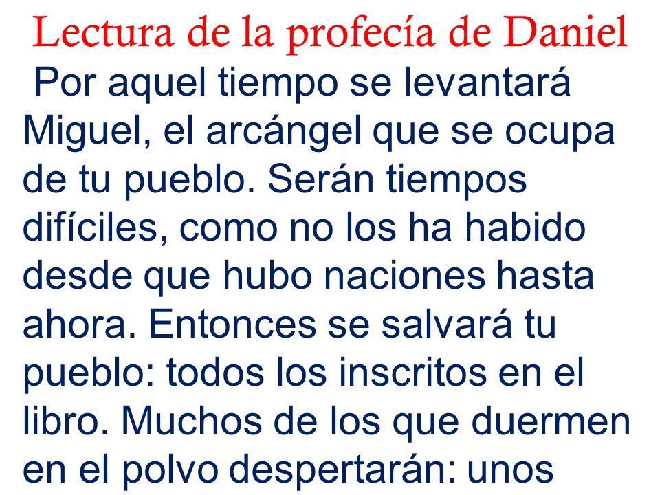 Lectura de la profecía de Daniel Por aquel tiempo se levantará Miguel, el arcángel que se ocupa de tu pueblo. Serán tiempos difíciles, como no los ha