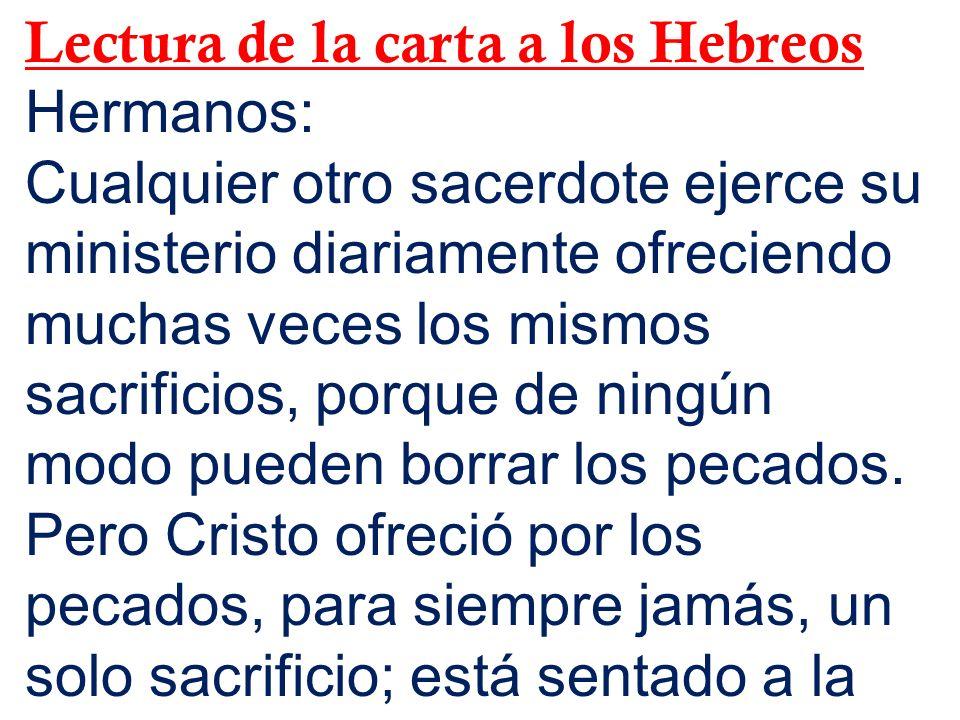 Lectura de la carta a los Hebreos Hermanos: Cualquier otro sacerdote ejerce su ministerio diariamente ofreciendo muchas veces los mismos sacrificios,