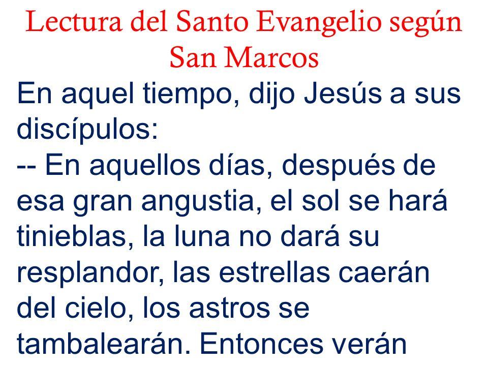 Lectura del Santo Evangelio según San Marcos En aquel tiempo, dijo Jesús a sus discípulos: -- En aquellos días, después de esa gran angustia, el sol s