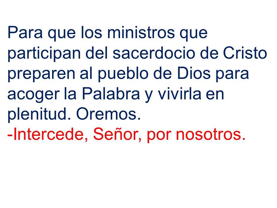 Para que los ministros que participan del sacerdocio de Cristo preparen al pueblo de Dios para acoger la Palabra y vivirla en plenitud. Oremos. -Inter
