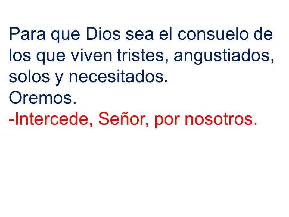 Para que Dios sea el consuelo de los que viven tristes, angustiados, solos y necesitados. Oremos. -Intercede, Señor, por nosotros.