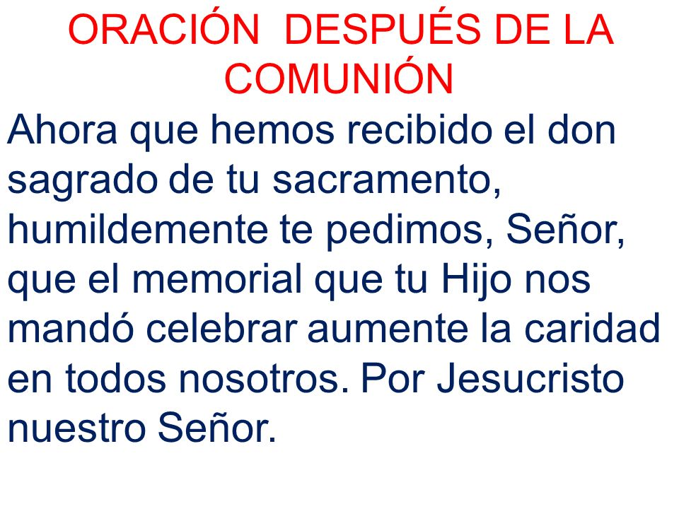 ORACIÓN DESPUÉS DE LA COMUNIÓN Ahora que hemos recibido el don sagrado de tu sacramento, humildemente te pedimos, Señor, que el memorial que tu Hijo n