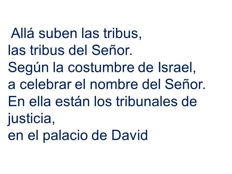 Allá suben las tribus, las tribus del Señor. Según la costumbre de Israel, a celebrar el nombre del Señor. En ella están los tribunales de justicia, e