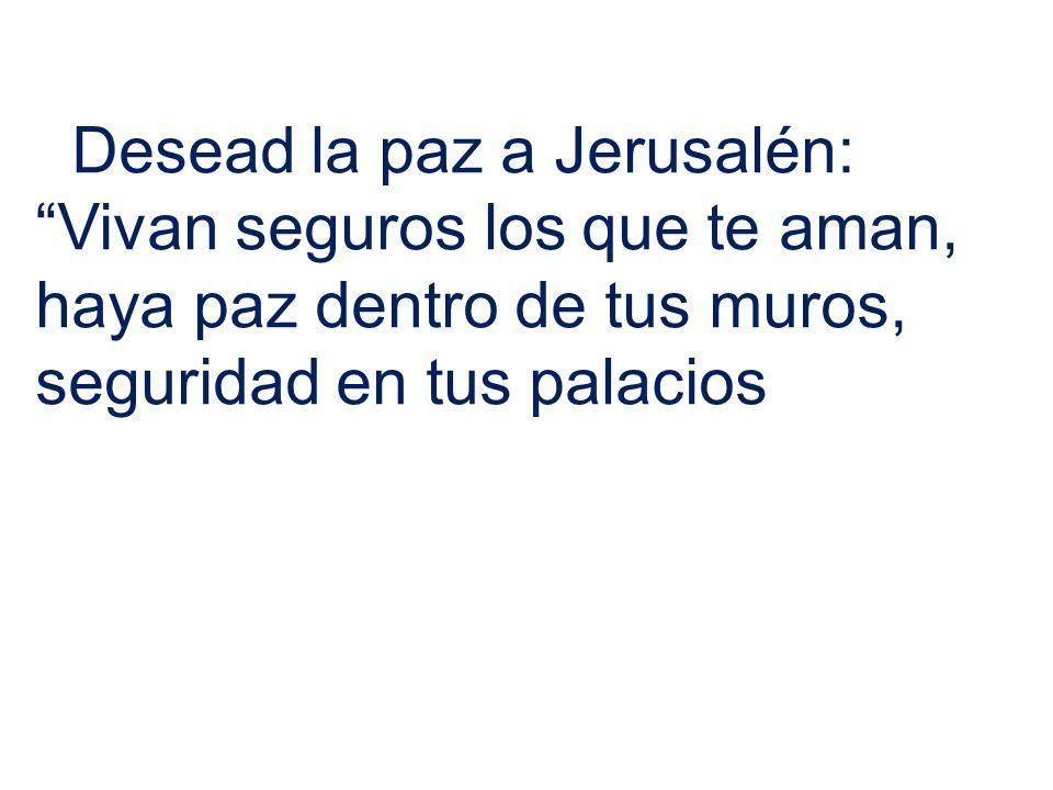 Desead la paz a Jerusalén: Vivan seguros los que te aman, haya paz dentro de tus muros, seguridad en tus palacios