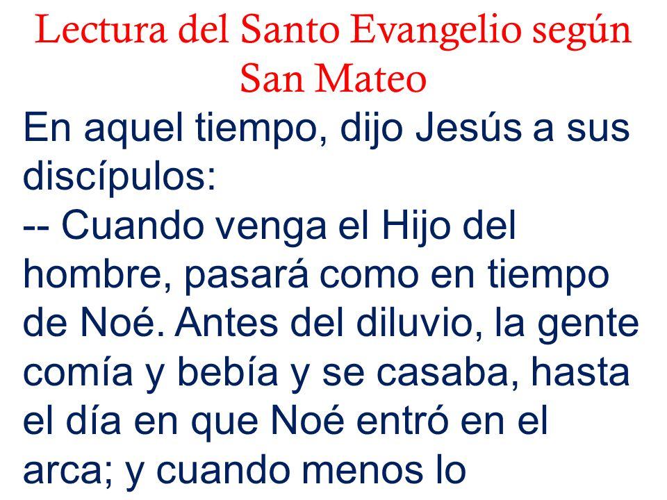 Lectura del Santo Evangelio según San Mateo En aquel tiempo, dijo Jesús a sus discípulos: -- Cuando venga el Hijo del hombre, pasará como en tiempo de