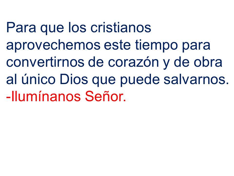 Para que los cristianos aprovechemos este tiempo para convertirnos de corazón y de obra al único Dios que puede salvarnos. -Ilumínanos Señor.