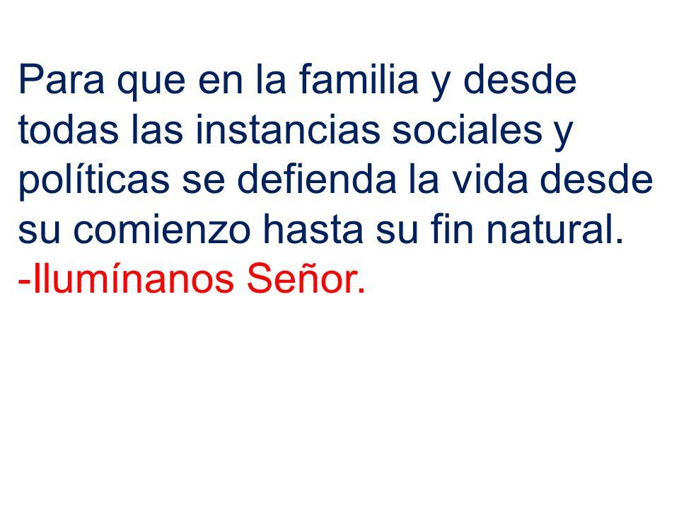 Para que en la familia y desde todas las instancias sociales y políticas se defienda la vida desde su comienzo hasta su fin natural. -Ilumínanos Señor