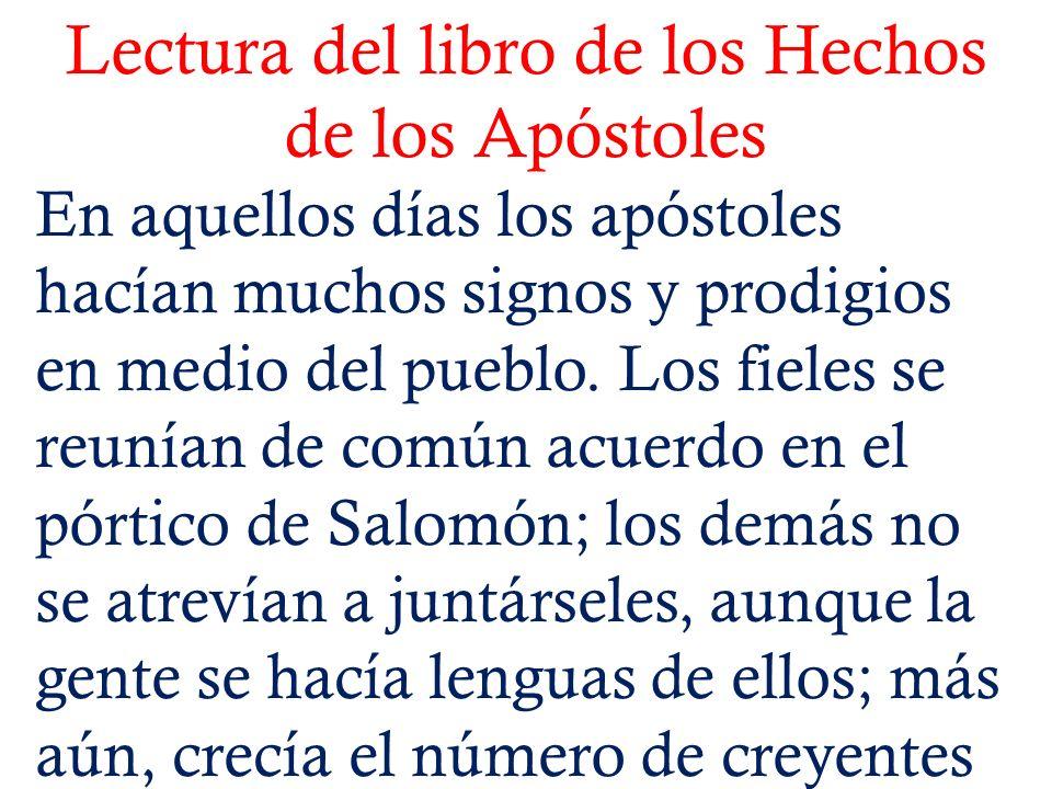 Lectura del libro de los Hechos de los Apóstoles En aquellos días los apóstoles hacían muchos signos y prodigios en medio del pueblo. Los fieles se re