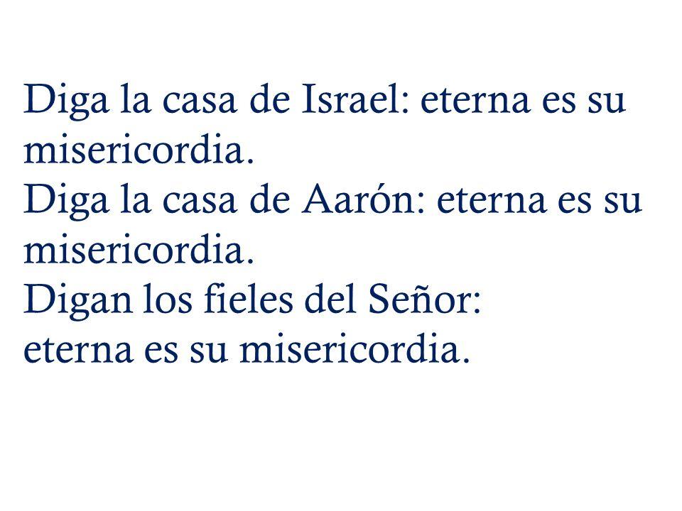 Diga la casa de Israel: eterna es su misericordia. Diga la casa de Aarón: eterna es su misericordia. Digan los fieles del Señor: eterna es su miserico
