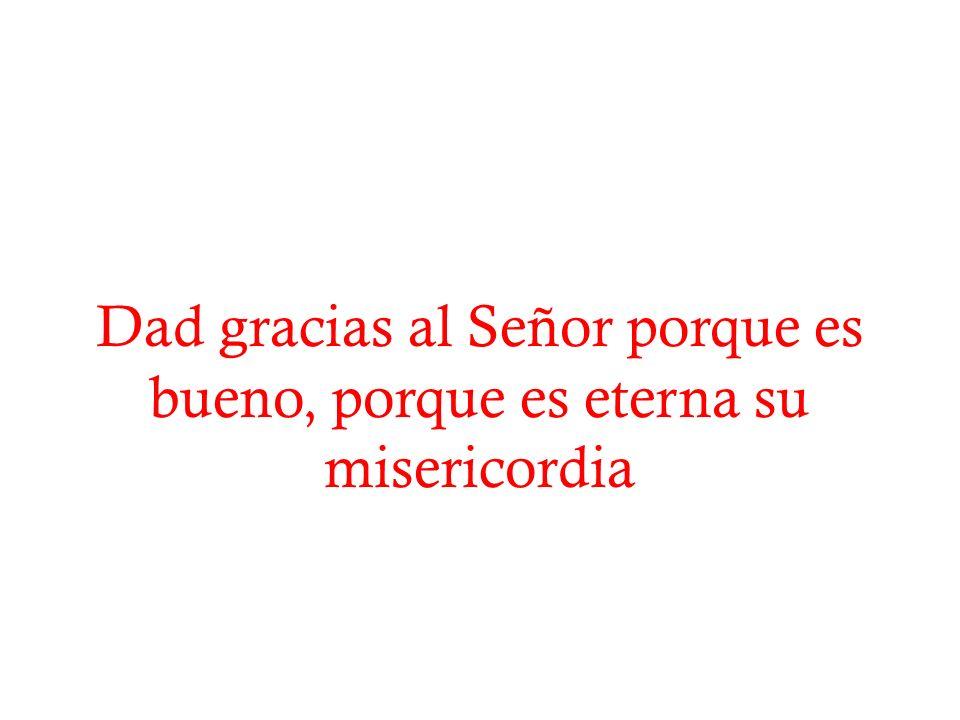 Dad gracias al Señor porque es bueno, porque es eterna su misericordia