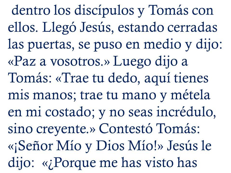 dentro los discípulos y Tomás con ellos. Llegó Jesús, estando cerradas las puertas, se puso en medio y dijo: «Paz a vosotros.» Luego dijo a Tomás: «Tr